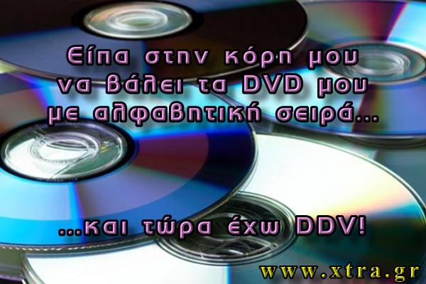 ΕΙΠΑ ΣΤΗΝ ΚΟΡΗ ΜΟΥ ΝΑ ΤΑΞΙΝΟΜΗΣΕΙ ΑΛΦΑΒΗΤΙΚΑ ΤΑ DVD ΜΟΥ...