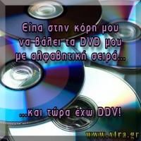 ΕΙΠΑ ΣΤΗΝ ΚΟΡΗ ΜΟΥ ΝΑ ΤΑΞΙΝΟΜΗΣΕΙ ΑΛΦΑΒΗΤΙΚΑ ΤΑ DVD ΜΟΥ... ...ΚΑΙ ΤΩΡΑ ΕΧΩ DDV !!!